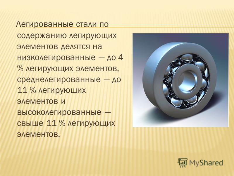 Легированные стали по содержанию легирующих элементов делятся на низколегированные до 4 % легирующих элементов, среднелегированные до 11 % легирующих элементов и высоколегированные свыше 11 % легирующих элементов.