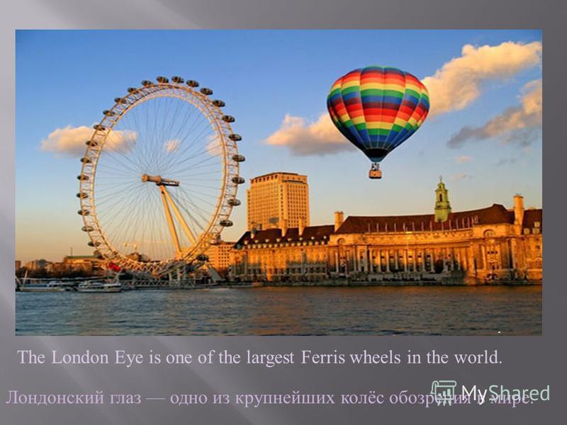 The London Eye is one of the largest Ferris wheels in the world.. Лондонский глаз одно из крупнейших колёс обозрения в мире.