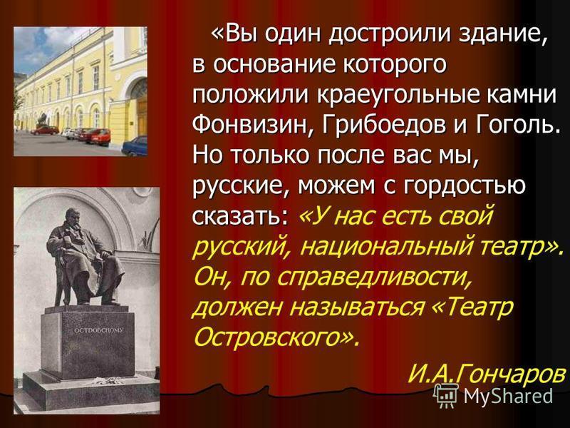 «Вы один достроили здание, в основание которого положили краеугольные камни Фонвизин, Грибоедов и Гоголь. Но только после вас мы, русские, можем с гордостью сказать: «Вы один достроили здание, в основание которого положили краеугольные камни Фонвизин