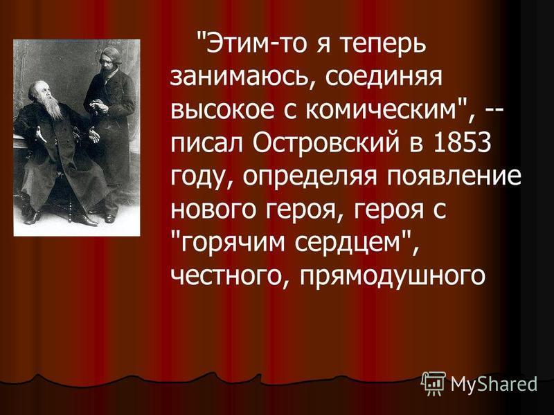 Этим-то я теперь занимаюсь, соединяя высокое с комическим, -- писал Островский в 1853 году, определяя появление нового героя, героя с горячим сердцем, честного, прямодушного