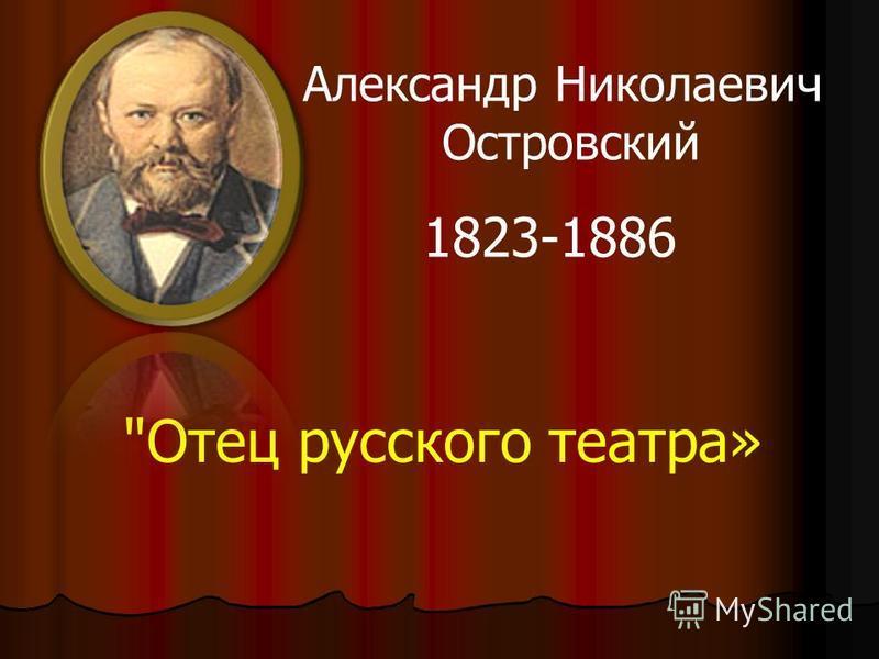Отец русского театра» Александр Николаевич Островский 1823-1886