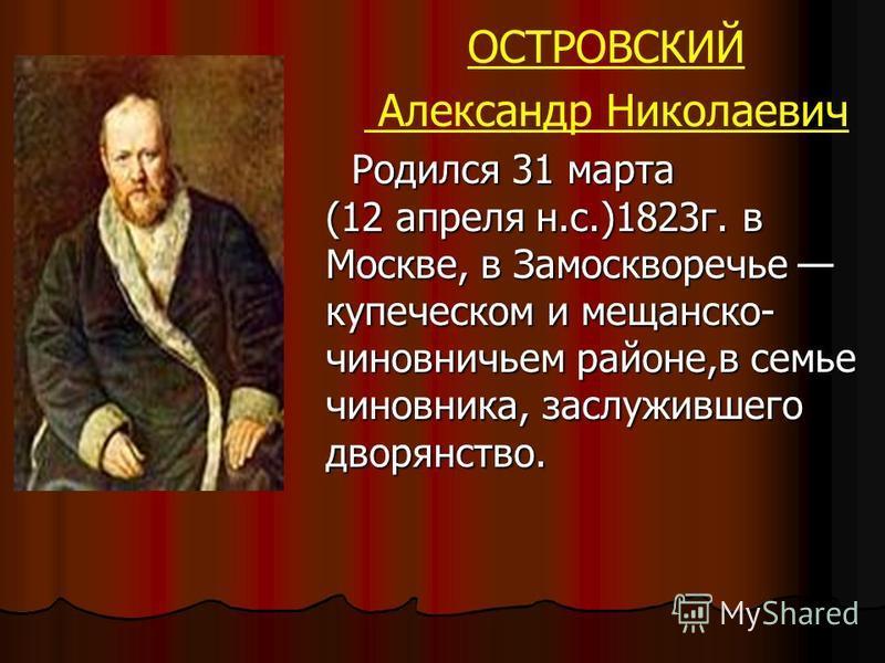 ОСТРОВСКИЙ Александр Николаевич Родился 31 марта (12 апреля н.с.)1823 г. в Москве, в Замоскворечье купеческом и мещанско- чиновничьем районе,в семье чиновника, заслужившего дворянство.