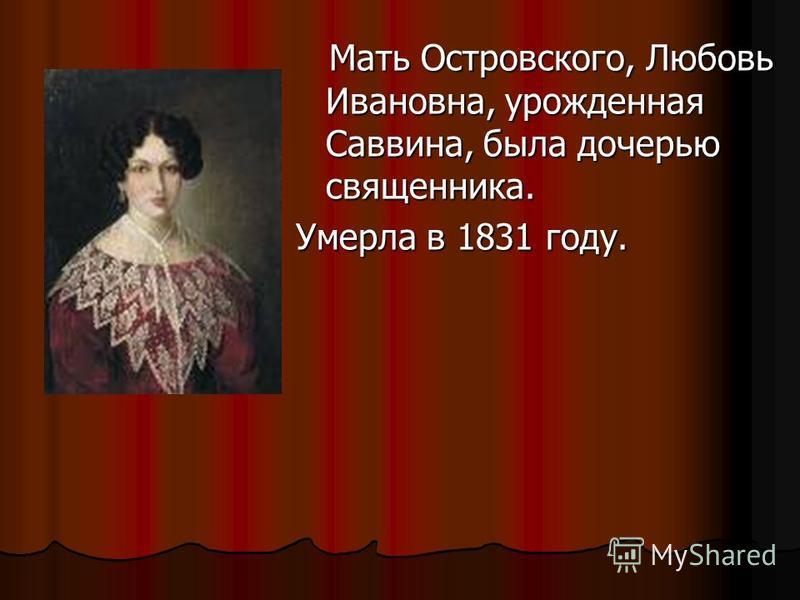 Мать Островского, Любовь Ивановна, урожденная Саввина, была дочерью священника. Мать Островского, Любовь Ивановна, урожденная Саввина, была дочерью священника. Умерла в 1831 году.