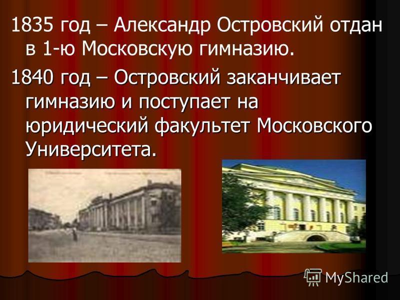 1835 год – Александр Островский отдан в 1-ю Московскую гимназию. 1840 год – Островский заканчивает гимназию и поступает на юридический факультет Московского Университета.