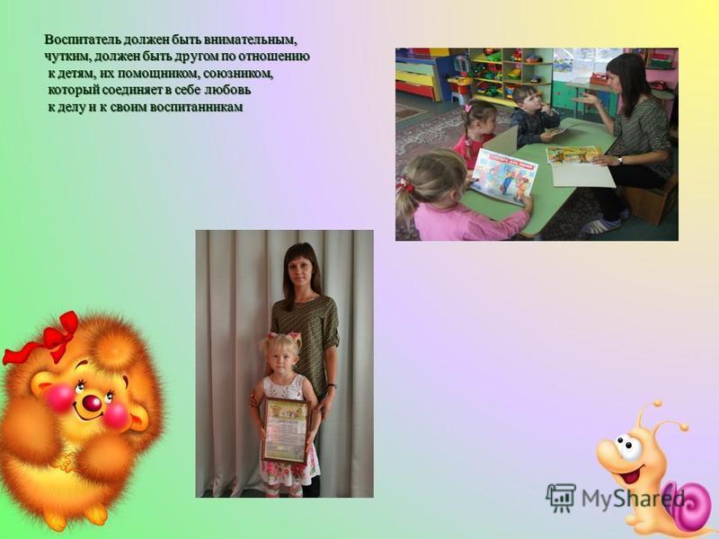 Воспитатель должен быть внимательным, чутким, должен быть другом по отношению к детям, их помощником, союзником, к детям, их помощником, союзником, который соединяет в себе любовь который соединяет в себе любовь к делу и к своим воспитанникам к делу
