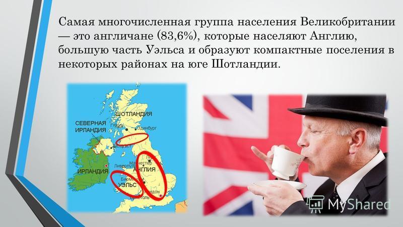 Самая многочисленная группа населения Великобритании это англичане (83,6%), которые населяют Англию, большую часть Уэльса и образуют компактные поселения в некоторых районах на юге Шотландии.