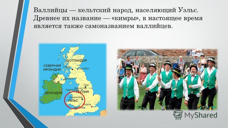 Валлийцы кельтский народ, населяющий Уэльс. Древнее их название «кимры», в настоящее время является также самоназванием валлийцев.