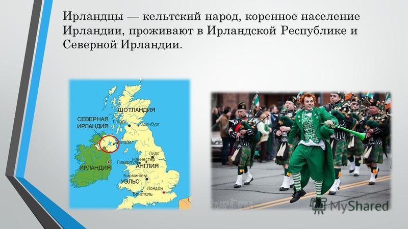 Ирландцы кельтский народ, коренное население Ирландии, проживают в Ирландской Республике и Северной Ирландии.
