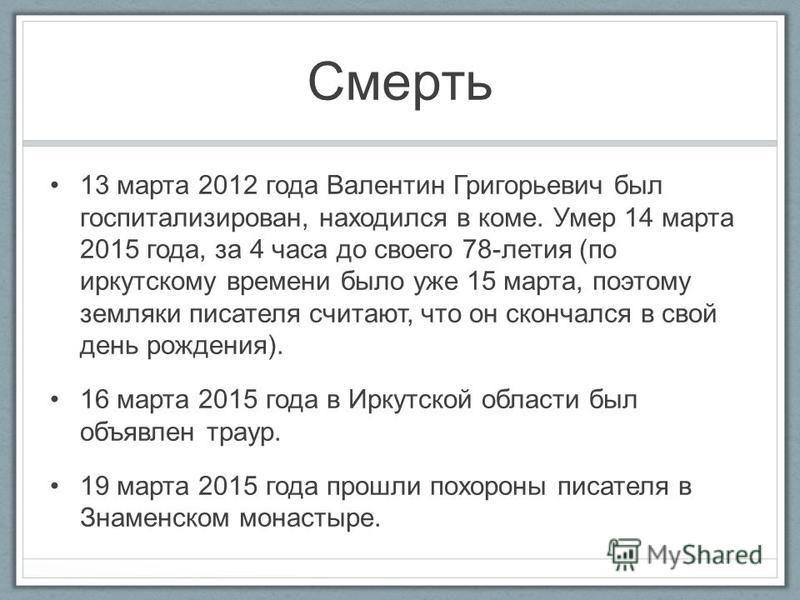 Смерть 13 марта 2012 года Валентин Григорьевич был госпитализирован, находился в коме. Умер 14 марта 2015 года, за 4 часа до своего 78-летия (по иркутскому времени было уже 15 марта, поэтому земляки писателя считают, что он скончался в свой день рожд