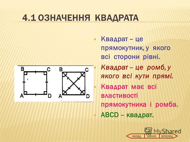 4.1 ОЗНАЧЕННЯ КВАДРАТА Квадрат – це прямокутник, у якого всі сторони рівні. Квадрат – це ромб, у якого всі кути прямі. Квадрат має всі властивості прямокутника і ромба. ABCD – квадрат. назад вперед меню