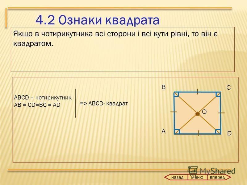 Якщо в чотирикутника всі сторони і всі кути рівні, то він є квадратом. ABCD – чотирикутник AB = CD=BC = AD => ABCD- квадрат назад вперед меню А В С O D