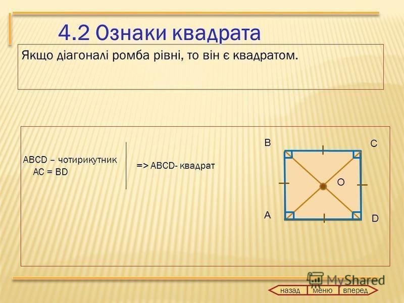 Якщо діагоналі ромба рівні, то він є квадратом. ABCD – чотирикутник AC = BD => ABCD- квадрат назад вперед меню А В С O D