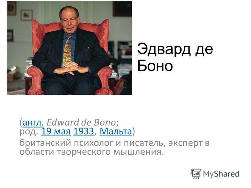 Эдвард де Боно (англ. Edward de Bono; род. 19 мая 1933, Мальта)англ.19 мая 1933Мальта британский психолог и писатель, эксперт в области творческого мышления.