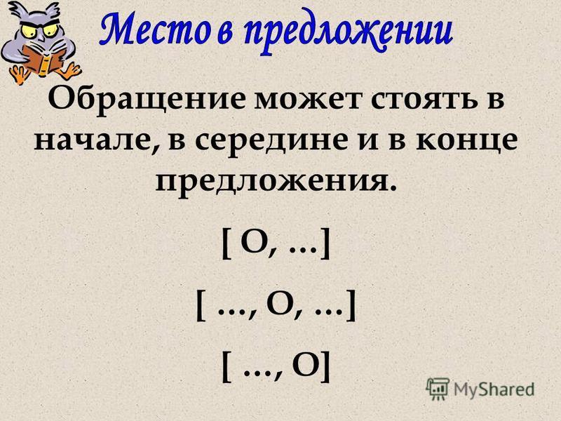 Обращение может стоять в начале, в середине и в конце предложения. [ О, …] [ …, О, …] [ …, О]