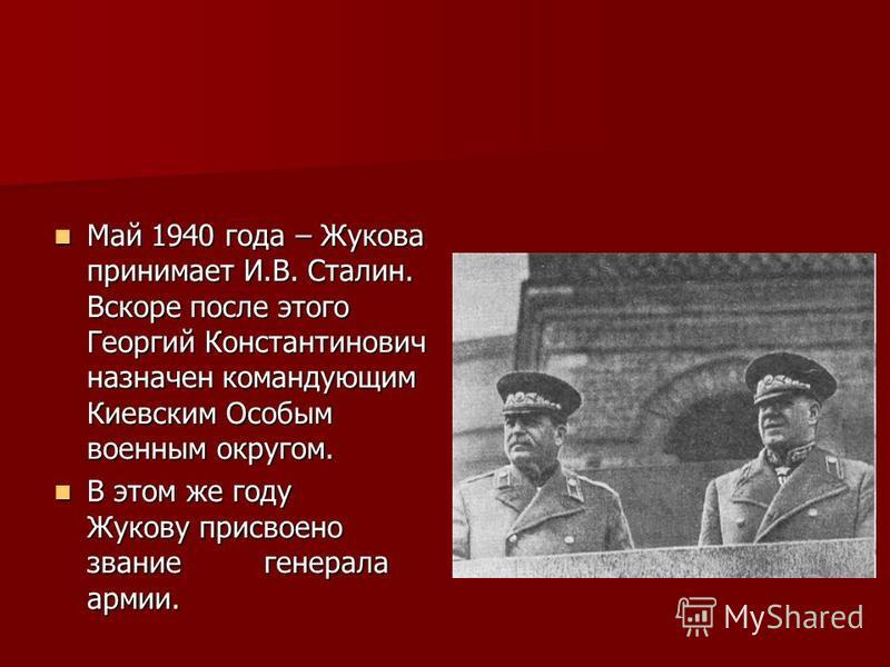 Май 1940 года – Жукова принимает И.В. Сталин. Вскоре после этого Георгий Константинович назначен командующим Киевским Особым военным округом. Май 1940 года – Жукова принимает И.В. Сталин. Вскоре после этого Георгий Константинович назначен командующим
