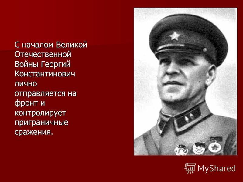 С началом Великой Отечественной Войны Георгий Константинович лично отправляется на фронт и контролирует приграничные сражения.