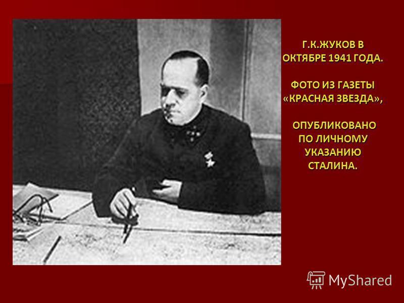 Г.К.ЖУКОВ В ОКТЯБРЕ 1941 ГОДА. ФОТО ИЗ ГАЗЕТЫ «КРАСНАЯ ЗВЕЗДА», ОПУБЛИКОВАНО ПО ЛИЧНОМУ УКАЗАНИЮ СТАЛИНА.