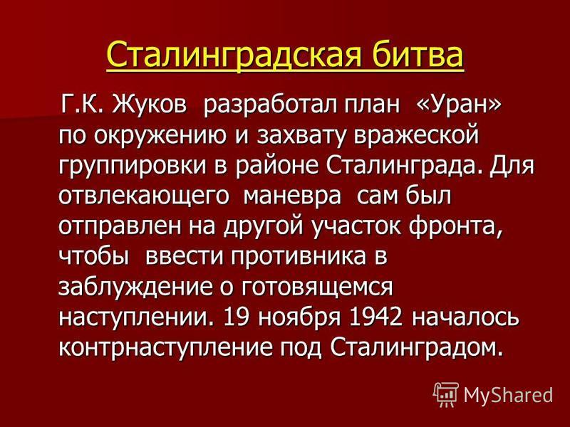 Сталинградская битва Г.К. Жуков разработал план «Уран» по окружению и захвату вражеской группировки в районе Сталинграда. Для отвлекающего маневра сам был отправлен на другой участок фронта, чтобы ввести противника в заблуждение о готовящемся наступл