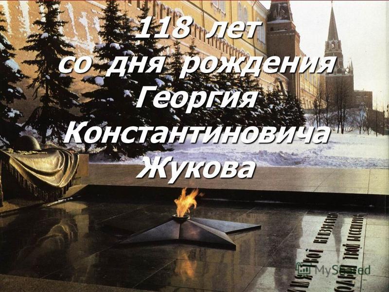 118 лет со дня рождения Георгия Константиновича Жукова