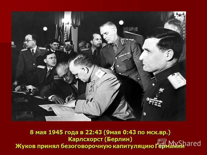 8 мая 1945 года в 22:43 (9 мая 0:43 по мск.вр.) Карлсхорст (Берлин) Жуков принял безоговорочную капитуляцию Германии