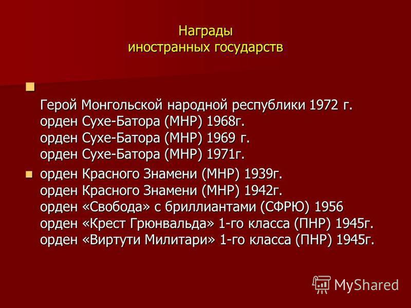 Награды иностранных государств Герой Монгольской народной республики 1972 г. орден Сухе-Батора (МНР) 1968 г. орден Сухе-Батора (МНР) 1969 г. орден Сухе-Батора (МНР) 1971 г. Герой Монгольской народной республики 1972 г. орден Сухе-Батора (МНР) 1968 г.