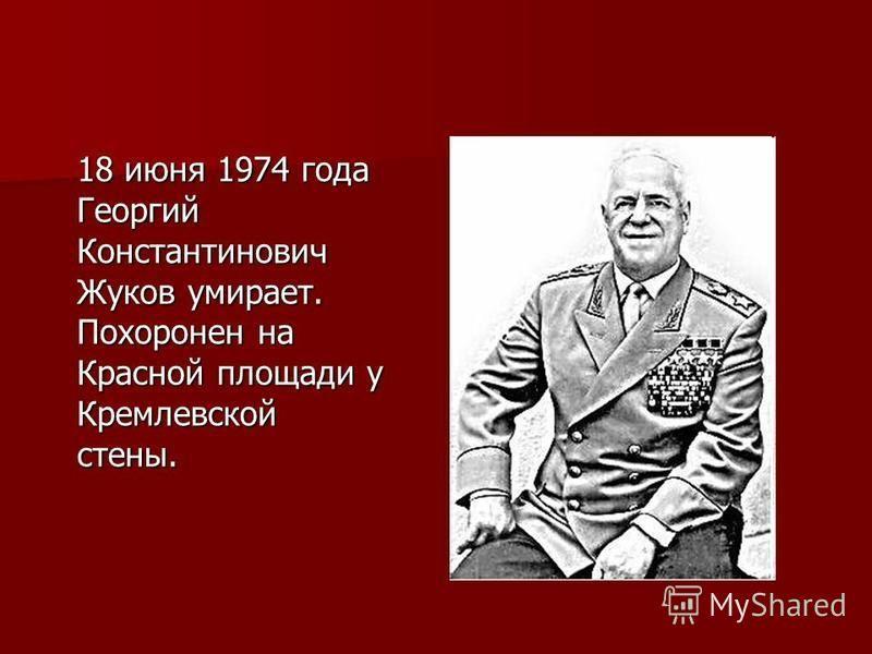 18 июня 1974 года Георгий Константинович Жуков умирает. Похоронен на Красной площади у Кремлевской стены.