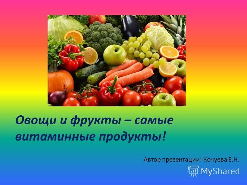 Овощи и фрукты – самые витаминные продукты! Автор презентации: Кочуева Е.Н.