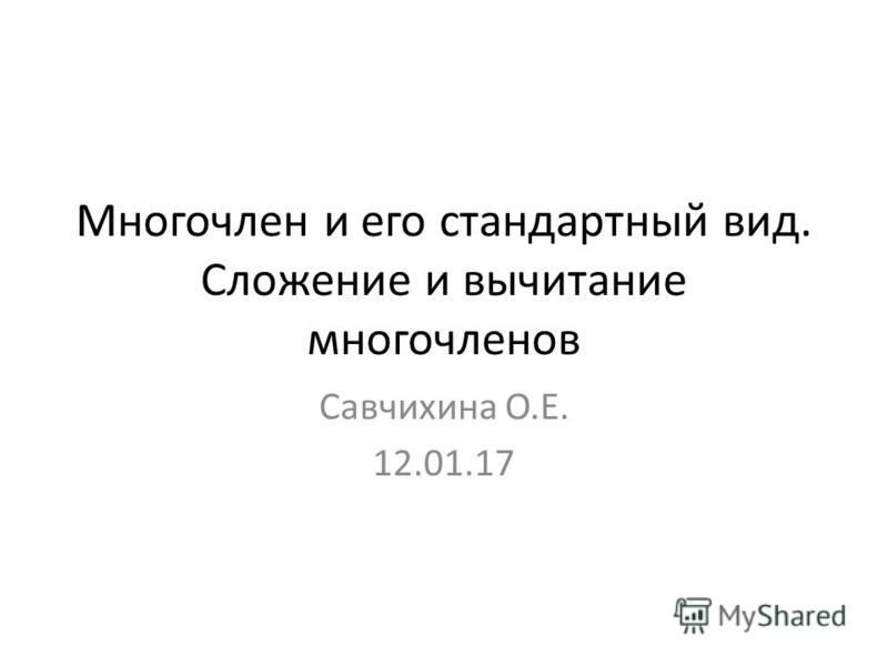 Многочлен и его стандартный вид. Сложение и вычитание многочленов Савчихина О.Е. 12.01.17