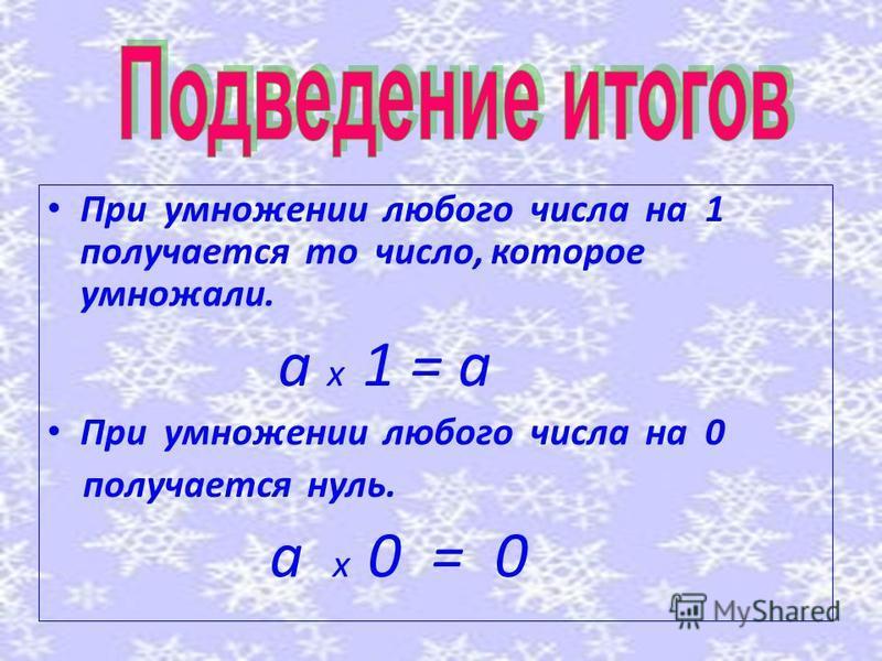 При умножении любого числа на 1 получается то число, которое умножали. а х 1 = а При умножении любого числа на 0 получается нуль. а х 0 = 0