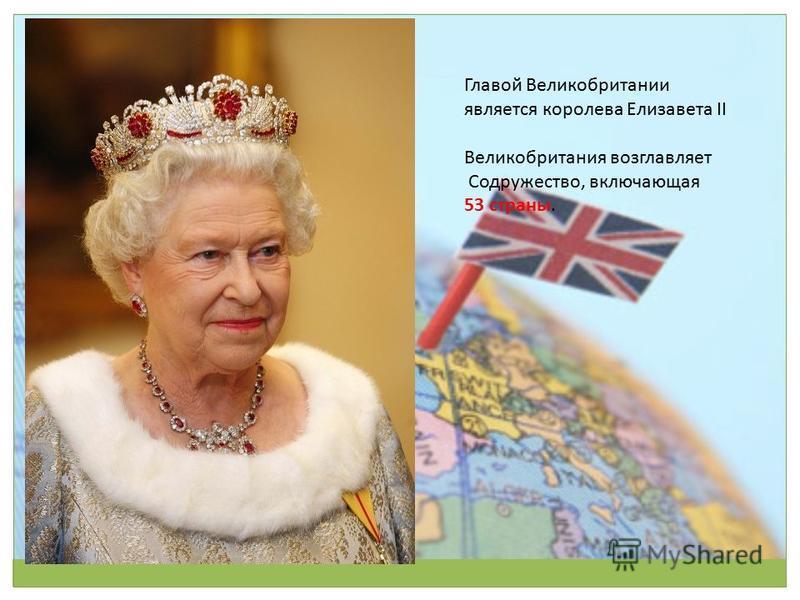 Главой Великобритании является королева Елизавета II Великобритания возглавляет Содружество, включающая 53 страны.