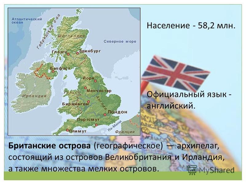 Британские острова (географическое) архипелаг, состоящий из островов Великобритания и Ирландия, а также множества мелких островов. Население - 58,2 млн. Официальный язык - английский.