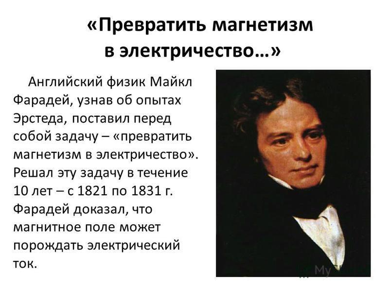 «Превратить магнетизм в электричество…» Английский физик Майкл Фарадей, узнав об опытах Эрстеда, поставил перед собой задачу – «превратить магнетизм в электричество». Решал эту задачу в течение 10 лет – с 1821 по 1831 г. Фарадей доказал, что магнитно