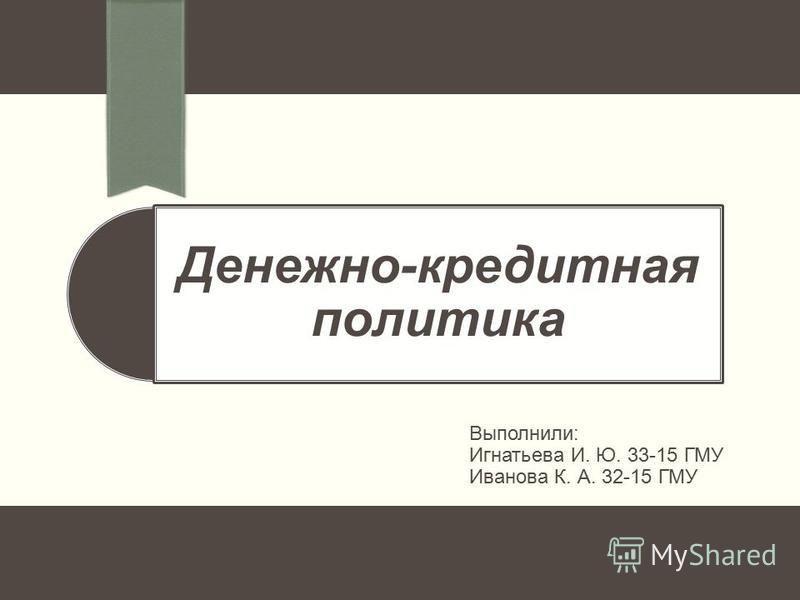 Денежно-кредитная политика Выполнили: Игнатьева И. Ю. 33-15 ГМУ Иванова К. А. 32-15 ГМУ