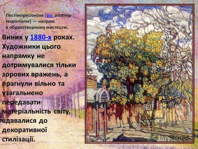 Постімпресіонізм (фр. postimp ressionisme) напрям в образотворчому мистецтві.фр. Виник у 1880-х роках. Художники цього напрямку не дотримувалися тільки зорових вражень, а прагнули вільно та узагальнено передавати матеріальність світу, вдавалися до де