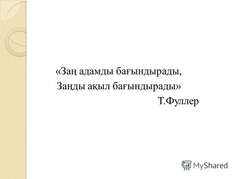 «Заң адамды бағындырады, Заңды ақыл бағындырады» Т.Фуллер