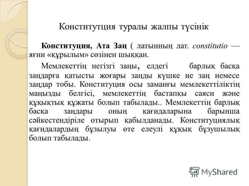 Конститутция туралы жалпы түсінік Конституция, Ата Заң ( латынның лат. constitutio яғни «құрылым» сөзінен шыққан. Мемлекеттің негізгі заңы, елдегі барлық басқа заңдарға қатысты жоғары заңды күшке ие заң немесе заңдар чтобы. Конституция осы заманғы ме