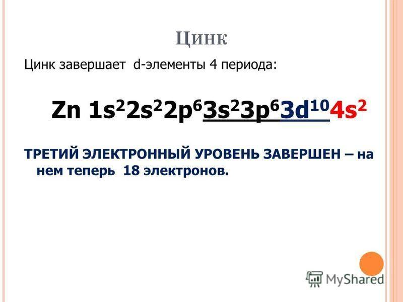 Ц ИНК Цинк завершает d-элементы 4 периода: Zn 1s 2 2s 2 2p 6 3s 2 3p 6 3d 10 4s 2 ТРЕТИЙ ЭЛЕКТРОННЫЙ УРОВЕНЬ ЗАВЕРШЕН – на нем теперь 18 электронов.