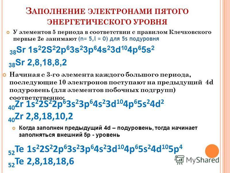 З АПОЛНЕНИЕ ЭЛЕКТРОНАМИ ПЯТОГО ЭНЕРГЕТИЧЕСКОГО УРОВНЯ У элементов 5 периода в соответствии с правилом Клечковского первые 2 е занимают (n= 5,l = 0) для 5s подуровня 38 Sr 1s 2 2S 2 2p 6 3s 2 3p 6 4s 2 3d 10 4p 6 5s 2 38 Sr 2,8,18,8,2 Начиная с 3-го э