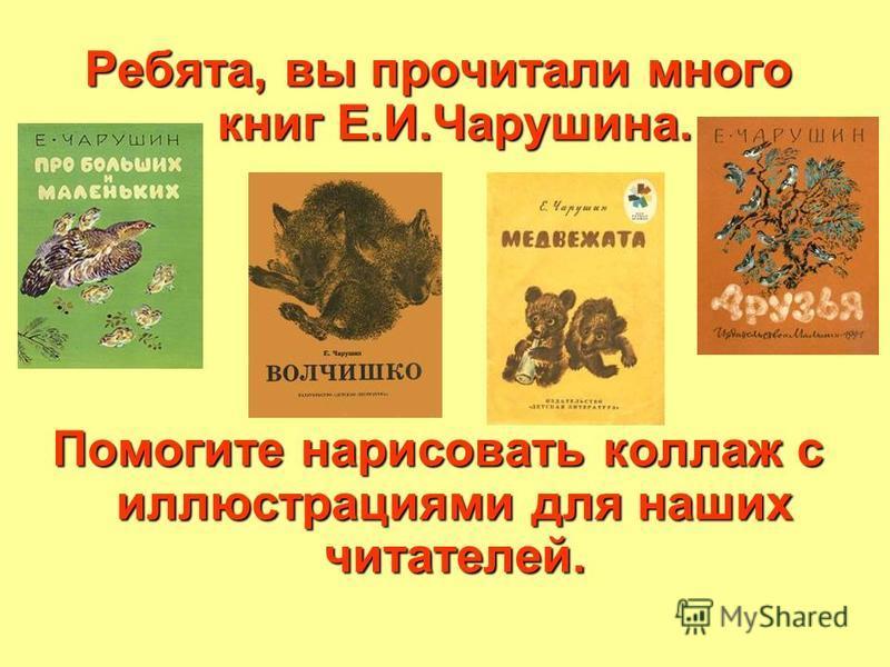 Ребята, вы прочитали много книг Е.И.Чарушина. Помогите нарисовать коллаж с иллюстрациями для наших читателей.