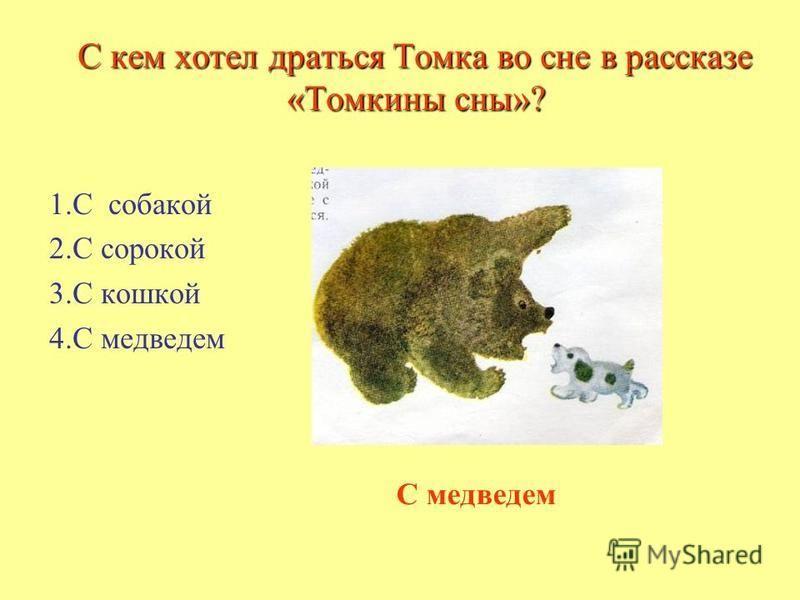 С кем хотел драться Томка во сне в рассказе «Томкины сны»? С кем хотел драться Томка во сне в рассказе «Томкины сны»? 1. С собакой 2. С сорокой 3. С кошкой 4. С медведем С медведем