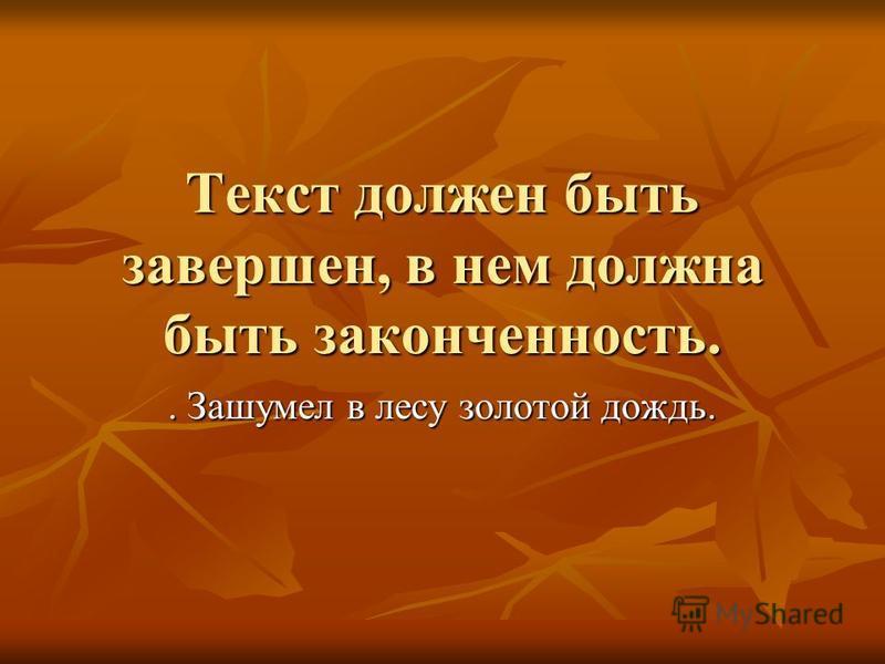 Текст должен быть завершен, в нем должна быть законченность.. Зашумел в лесу золотой дождь.