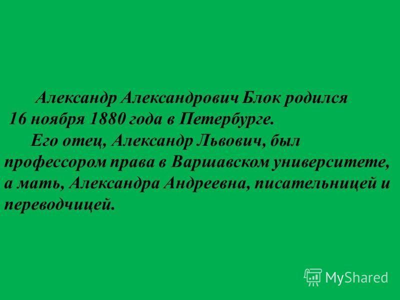 Александр Александрович Блок родился 16 ноября 1880 года в Петербурге. Его отец, Александр Львович, был профессором права в Варшавском университете, а мать, Александра Андреевна, писательницей и переводчицей.
