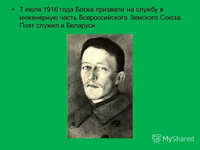 7 июля 1916 года Блока призвали на службу в инженерную часть Всероссийского Земского Союза. Поэт служил в Беларуси.