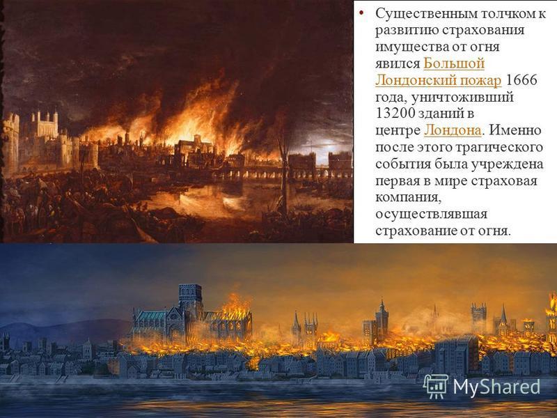 Существенным толчком к развитию страхования имущества от огня явился Большой Лондонский пожар 1666 года, уничтоживший 13200 зданий в центре Лондона. Именно после этого трагического события была учреждена первая в мире страховая компания, осуществлявш