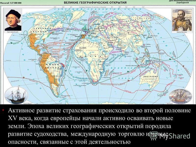 Активное развитие страхования происходило во второй половине XV века, когда европейцы начали активно осваивать новые земли. Эпоха великих географических открытий породила развитие судоходства, международную торговлю и новые опасности, связанные с это