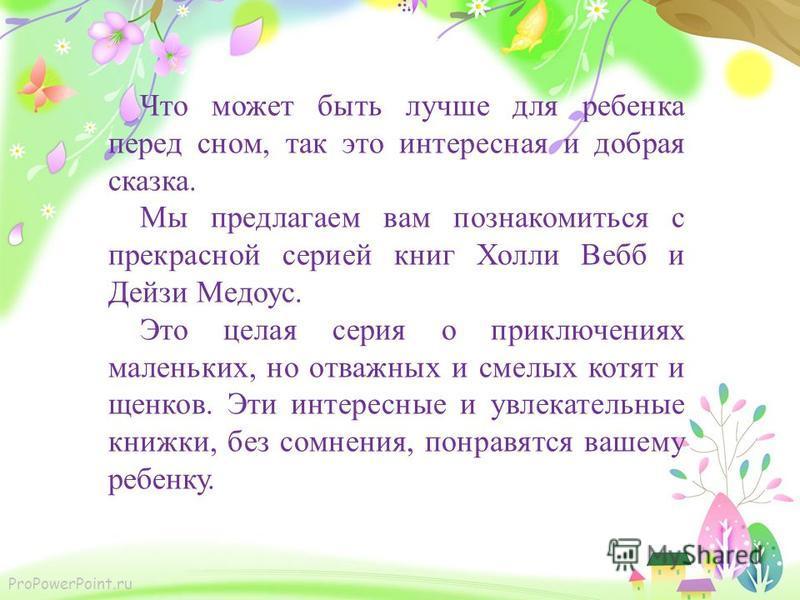 ProPowerPoint.ru Что может быть лучше для ребенка перед сном, так это интересная и добрая сказка. Мы предлагаем вам познакомиться с прекрасной серией книг Холли Вебб и Дейзи Медоус. Это целая серия о приключениях маленьких, но отважных и смелых котят