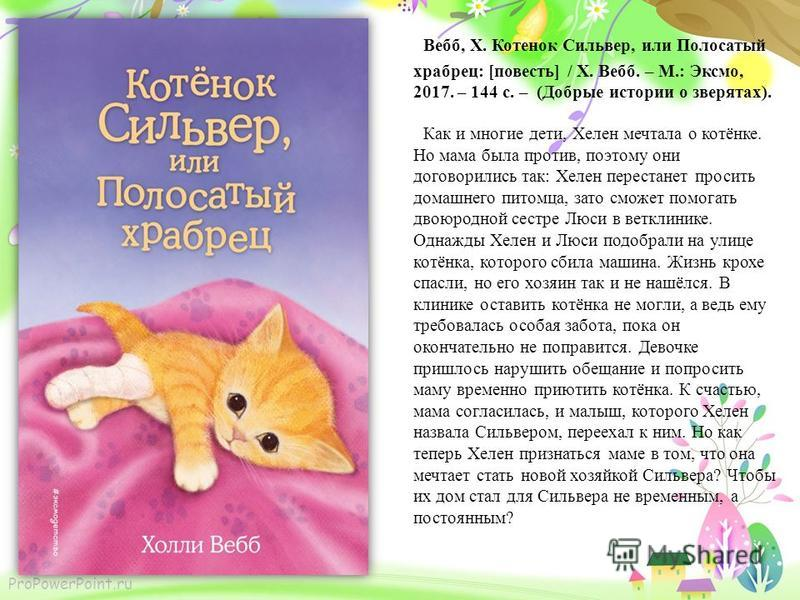 ProPowerPoint.ru Вебб, Х. Котенок Сильвер, или Полосатый храбрец: [повесть] / Х. Вебб. – М.: Эксмо, 2017. – 144 с. – (Добрые истории о зверятах). Как и многие дети, Хелен мечтала о котёнке. Но мама была против, поэтому они договорились так: Хелен пер