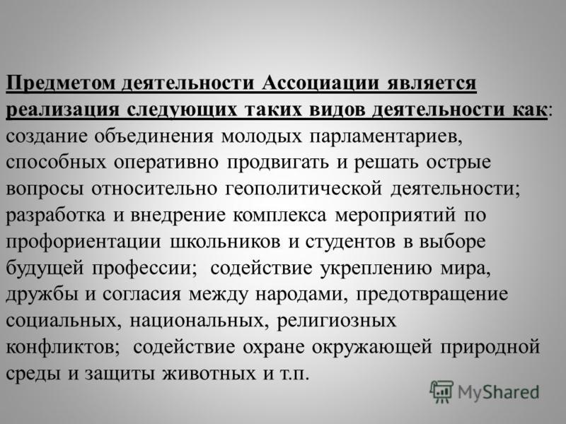 Предметом деятельности Ассоциации является реализация следующих таких видов деятельности как: создание объединения молодых парламентариев, способных оперативно продвигать и решать острые вопросы относительно геополитической деятельности; разработка и
