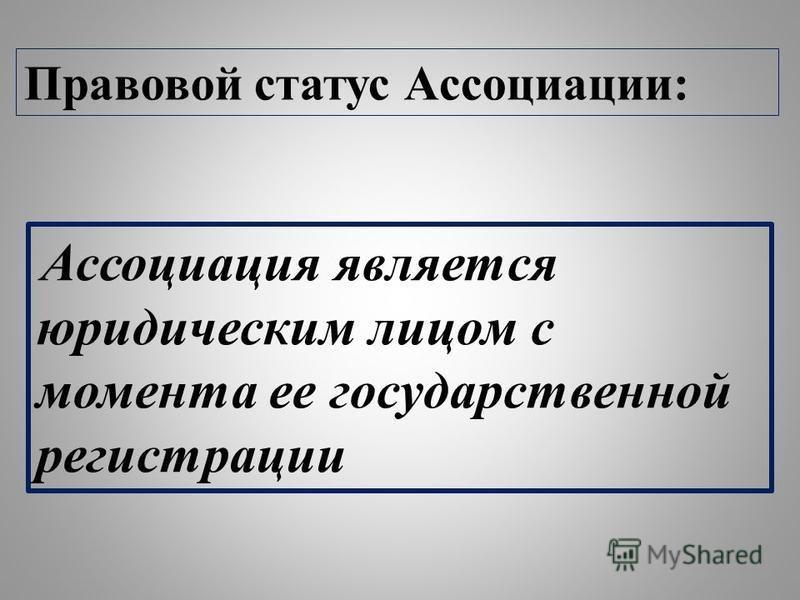 Правовой статус Ассоциации: Ассоциация является юридическим лицом с момента ее государственной регистрации