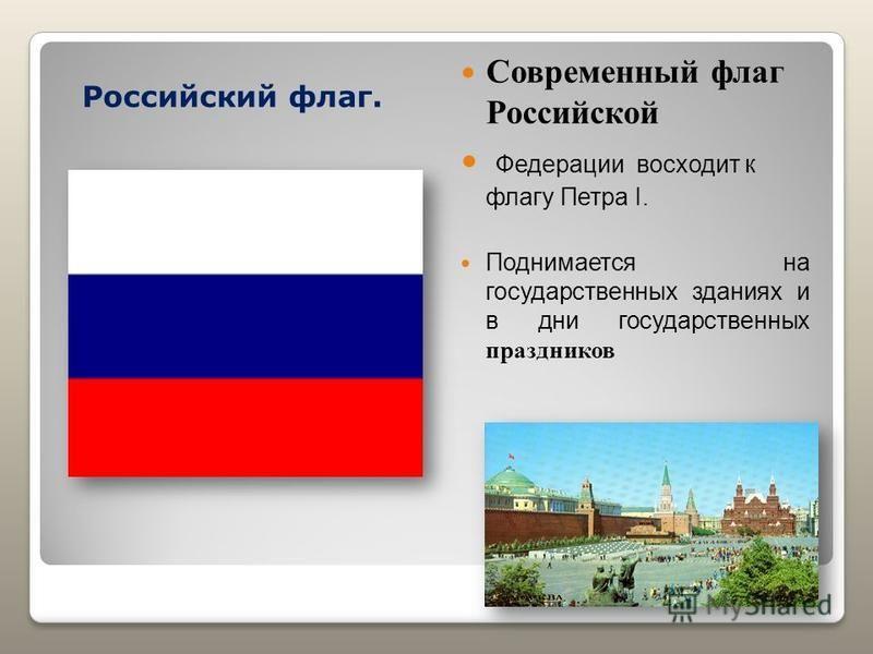 Российский флаг. Современный флаг Российской Федерации восходит к флагу Петра I. Поднимается на государственных зданиях и в дни государственных праздников